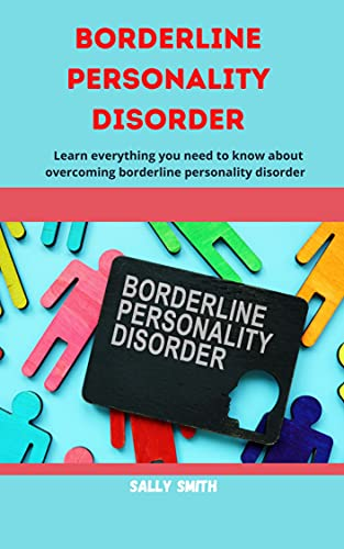 BORDERLINE PERSONALITY DISORDER : Learn everything you need to know about overcoming borderline personality disorder (English Edition)