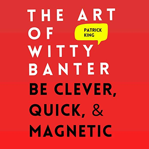 The Art of Witty Banter: Be Clever, Quick, & Magnetic (2nd Edition): How to Be More Likable and Charismatic, Book 8