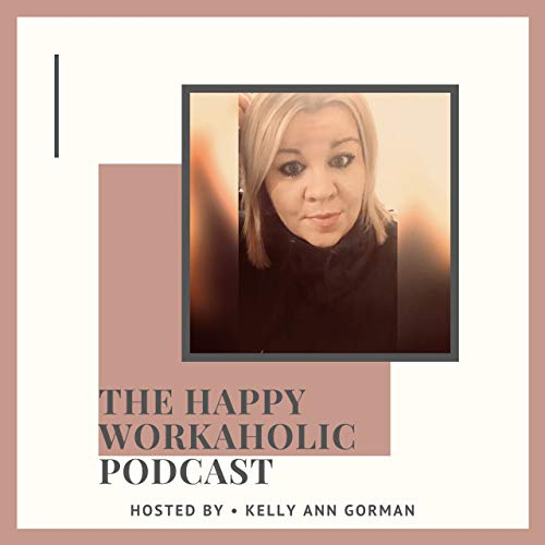 THE HAPPY WORKAHOLIC PODCAST Podcast By Kelly Ann Gorman cover art