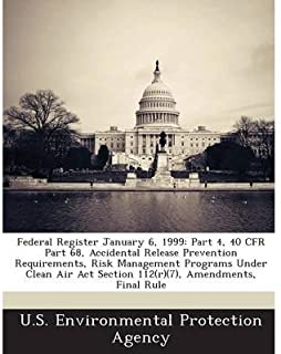 Federal Register January 6, 1999: Part 4, 40 Cfr Part 68, Accidental Release Prevention Requirements, Risk Management Programs Under Clean Air ACT Section 112(r)(7), Amendments, Final Rule (Paperback) - Common