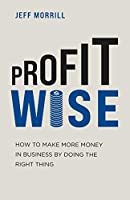 Profit Wise: How to Make More Money in Business by Doing the Right Thing