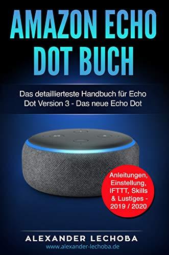Amazon Echo Dot Buch: Das detaillierteste Handbuch für Echo Dot Version 3 - Das neue Echo Dot | Anleitungen, Einstellung, IFTTT, Skills & Lustiges - 2019 / 2020