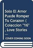 Solo El Amor Puede Romper Tu Corazon (Coleccion '16', Love Stories Series)