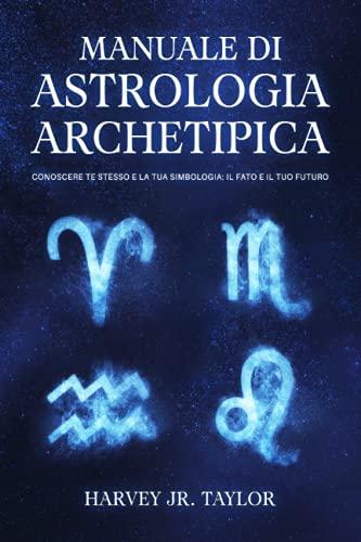 Manuale di Astrologia Archetipica: Conoscere Te Stesso e la tua Simbologia: Il Fato e il tuo Futuro