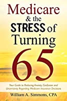 Medicare & The Stress of Turning 65: Your Guide to Reducing Anxiety, Confusion and Uncertainty Regarding Medicare Insurance Decisions