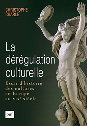 Dérégulation culturelle (La): Essai d'histoire des cultures en Europe au XIXe siècle