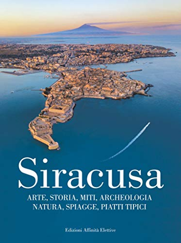 Siracusa. Arte, storia, miti, archeologia, natura, spiagge, piatti tipici