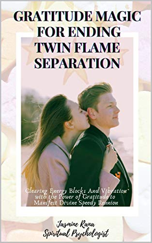 GRATITUDE MAGIC FOR ENDING TWIN FLAME SEPARATION : Clearing Energy Blocks And Vibration with the Power of Gratitude to Manifest Divine Speedy Reunion: ... and End Separation Stage (English Edition)