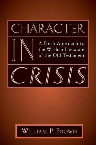 Character in Crisis: A Fresh Approach to the Wisdom Literature of the Old Testament by [William P. Brown]