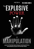 The Explosive Power of Manipulation: Learn how 16.437 Dead Broke American Entrepreneurs Created Huge Ca$h Flows by Boosting Manipulation, Persuasion & Dark Psychology Techniques (The X Serie$)