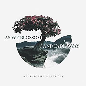 As We Blossom and Fade Away