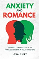 Anxiety and Romance: The Easy Couples Guide To Manage Anxiety in Relationships