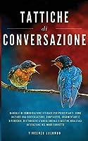 Tattiche di conversazione: Manuale Di Comunicazione Efficace Per Principianti: Come Iniziare Una Conversazione, Compiacere, Argomentare e Difendersi. Distruggere l'Ansia Sociale e Gestire Qualsiasi Interazione Nel Modo Corretto