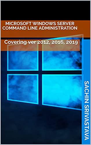 Microsoft Windows Server Command Line Administration: Covering ver 2012, 2016, 2019 (English Edition)