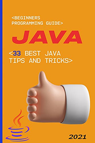 Java: 2021 Beginners Programming Guide. 33 Best Java Tips and Tricks
