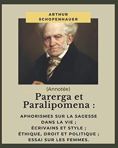 Parerga et Paralipomena : Aphorismes sur la sagesse dans la vie ; Écrivains et Style ; Éthique, Droit et Politique ; Essai sur les femmes. (Annotée)