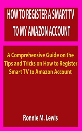 HOW TO REGISTER A SMART TV TO MY AMAZON ACCOUNT: A Comprehensive Guide on the Tips and Tricks on How to Register the TV to Amazon Account (English Edition)