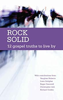 Rock Solid: 12 Gospel Truths to live by by [Richard Coekin, Mike Ovey, Vaughan Roberts, Liam Goligher, Christopher Ash, David Jackman, Tim Thornborough, Trevor Archer]