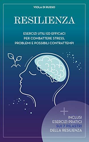 Resilienza: Esercizi utili ed efficaci per combattere stress problemi e possibili contrattempi (Relax)