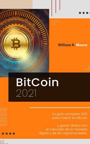 BITCOIN: La guía completa 2021 para invertir en Bitcoin y ganar dinero con el mercado de la moneda digital y de las criptomonedas.