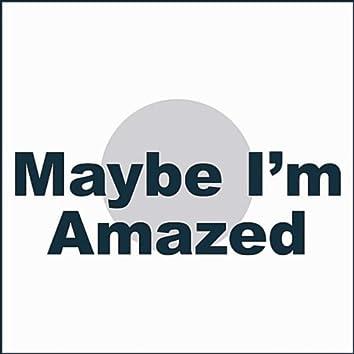 Maybe I'm Amazed