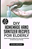 DIY HOMEMADE HAND SANITIZER RECIPES FOR ELDERLY: Quick Guide to Make Your own Hand Sanitizer at Home for your Family