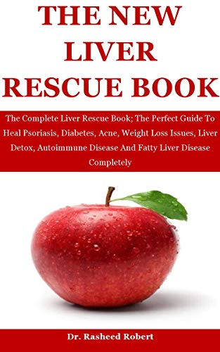 The New Liver Rescue: The Complete Liver Rescue Book; The Perfect Guide To Heal Psoriasis, Diabetes, Acne, Weight Loss Issues, Liver Detox, Autoimmune Disease And Fatty Liver Disease Completely