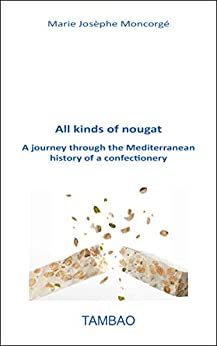 All kinds of nougat: A journey through the Mediterranean history of a confectionery (English Edition) par [Marie Josèphe Moncorgé]