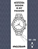 watches design is my passion sketchbook: Bring your design to life by drawing watch ideas/ sketchpadfor designers men and women /practicing your watch ... michanical, automatic, digital, quartez...wat