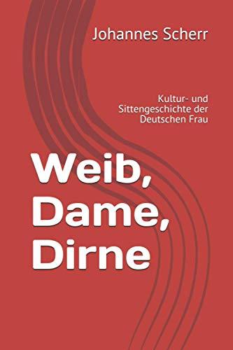 Weib, Dame, Dirne: Kultur- und Sittengeschichte der Deutschen Frau