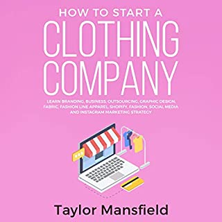How to Start a Clothing Company     Learn Branding, Business, Outsourcing, Graphic Design, Fabric, Fashion Line Apparel, Shopify, Fashion, Social Media, and Instagram Marketing Strategy              By:                                                                                                                                 Taylor Mansfield                               Narrated by:                                                                                                                                 Taylor Jeremy                      Length: 3 hrs and 1 min     3 ratings     Overall 3.7