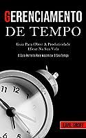 Gerenciamento De Tempo - Guia para obter a produtividade eficaz na sua vida (O guia perfeito para maximizar o seu tempo)