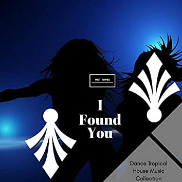 I Found You - Dance Tropical House Music Collection