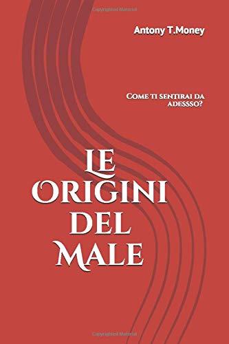 Le Origini del Male: Il libro da non leggere se non si vuol vivere Sani e Felici