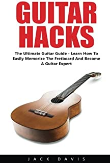 Guitar Hacks: The Ultimate Guitar Guide - Learn How To Easily Memorize The Fretboard And Become A Guitar Expert! (Guitar Lessons, Bass Guitar, Fretboard)