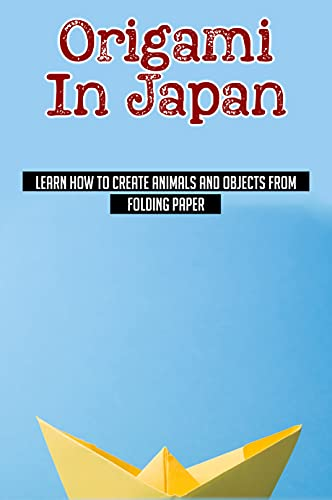 Origami In Japan: Learn How To Create Animals And Objects From Folding Paper: Fun And Easy Origami Projects From Simple To Advanced (English Edition)