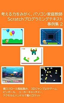 [前川篤志]の考える力をみがく、パソコン家庭教師 Scratchプログラミングテキスト事例集2: 横スクロール風船集め、3Dジャンプよけゲーム、ピンボール、ユーホーキャッチャー、アクセルとハンドルで動くロケット