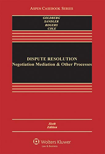 Compare Textbook Prices for Dispute Resolution: Negotiation Mediation and Other Processes Aspen Casebook 6 Edition ISBN 9780735507104 by Stephen B. Goldberg,Frank E.A. Sander,Nancy H. Rogers,Sarah Rudolph Cole