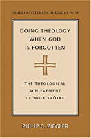 Doing Theology When God Is Forgotten: The Theological Achievement of Wolf Krotke (Issues in Systematic Theology)