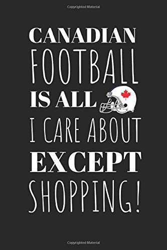 Canadian Football Is All I Care About Except My Shopping!: The Perfect Notebook For The Fan Of the Great Sport And The Great Pass Time Of Shopping.