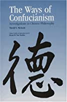 The Ways of Confucianism: Investigations in Chinese Philosophy