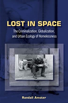 Lost in Space: The Criminalization, Globalization and Urban Ecology of Homelessness