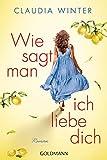 Wie sagt man ich liebe dich: Roman von Claudia Winter