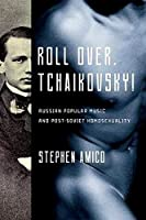 Roll Over, Tchaikovsky!: Russian Popular Music and Post-Soviet Homosexuality (New Perspectives on Gender in Music)