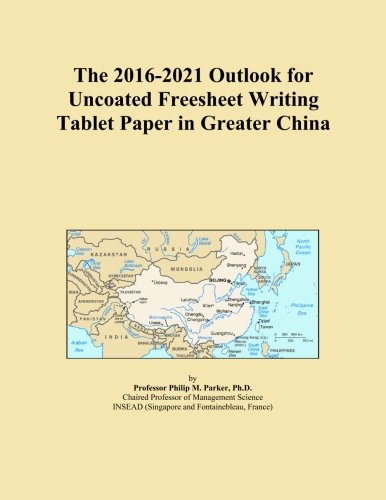 The 2016-2021 Outlook for Uncoated Freesheet Writing Tablet Paper in Greater China