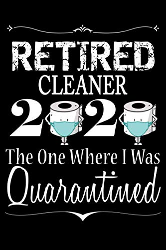 Retired Cleaner 2020 The One Where I was Quarantined: Notebook to Write in for Retired Cleaner Dad | Father's day Retired Cleaner | Dad Birthday Gifts Ideas | Lined Notebook  (110 Pages, 6x9)