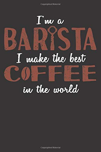 Im A Barista I Make The Best Coffee In The World: Notebook For Coffee Fans