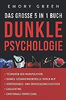 Dunkle Psychologie - Das grosse 5 in 1 Buch: Techniken der Manipulation   Dunkle Gedankenkontrolle durch NLP   Verfuehrungs- und Ueberzeugungstaktiken   Gaslighting   Emotionale Erpressung