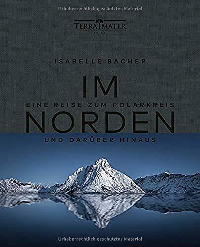 Im Norden: Eine Reise zum Polarkreis und darüber hinaus. Mystisch, wild, karg, kalt und wunderschön. Ein Bildband über Skandinavien mit einzigartigen Fotografien und Texten