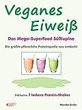 Veganes Eiweiß - Das Mega-Superfood Süßlupine - die größte pflanzliche Proteinquelle neu entdeckt.: Inklusive 7 leckere Protein-Shakes